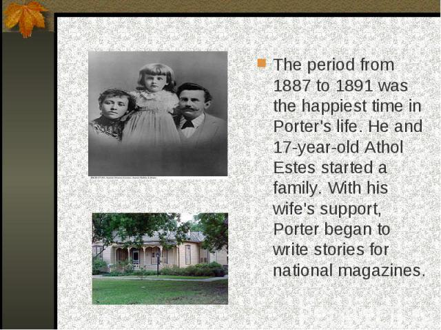 The period from 1887 to 1891 was the happiest time in Porter's life. He and 17-year-old Athol Estes started a family. With his wife's support, Porter began to write stories for national magazines.