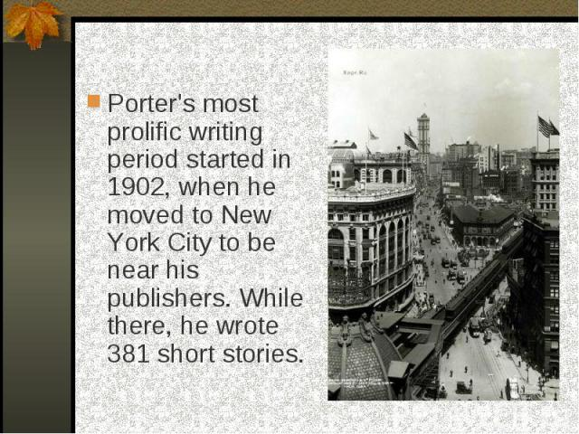 Porter's most prolific writing period started in 1902, when he moved to New York City to be near his publishers. While there, he wrote 381 short stories.