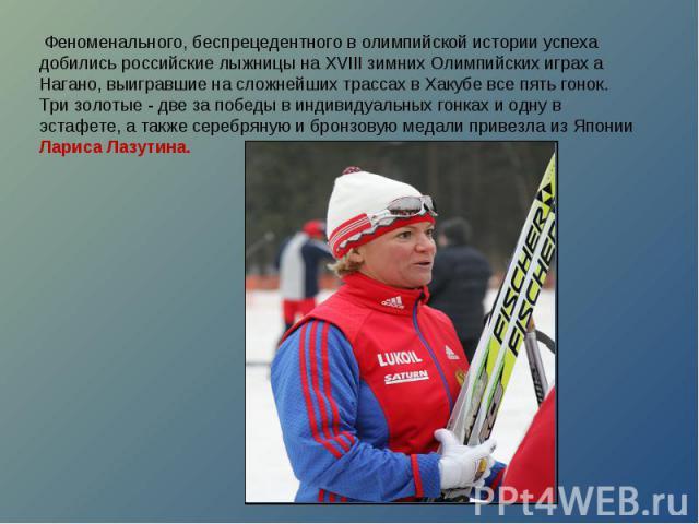 Феноменального, беспрецедентного в олимпийской истории успеха добились российские лыжницы на XVIII зимних Олимпийских играх а Нагано, выигравшие на сложнейших трассах в Хакубе все пять гонок. Три золотые - две за победы в индивидуальных гонках и од…
