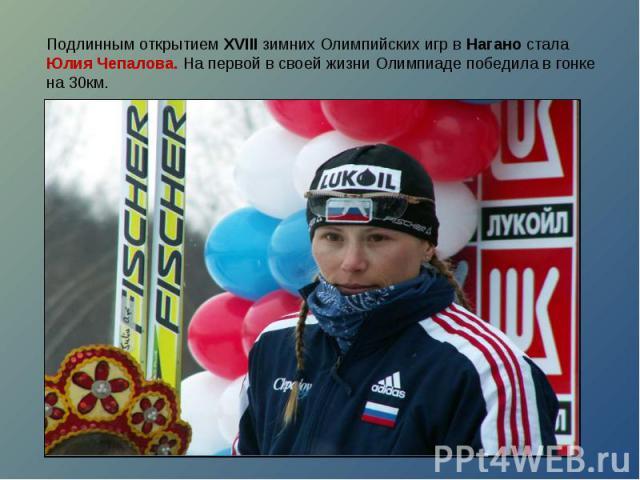 Подлинным открытием XVIII зимних Олимпийских игр в Нагано стала Юлия Чепалова. На первой в своей жизни Олимпиаде победила в гонке на 30км.