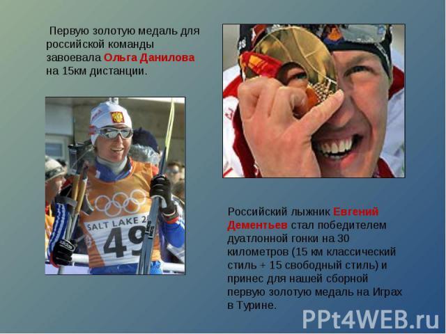 Первую золотую медаль для российской команды завоевала Ольга Данилова на 15км дистанции.Российский лыжник Евгений Дементьев стал победителем дуатлонной гонки на 30 километров (15 км классический стиль + 15 свободный стиль) и принес для нашей сборно…