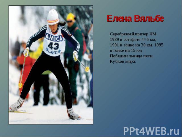Елена ВяльбеСеребряный призер ЧМ 1989 в эстафете 4×5 км, 1991 в гонке на 30 км, 1995 в гонке на 15 км. Победительница пяти Кубков мира.
