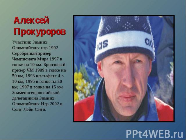 Алексей ПрокуроровУчастник Зимних Олимпийских игр 1992 Серебряный призер Чемпионата Мира 1997 в гонке на 10 км. Бронзовый призер ЧМ 1989 в гонке на 50 км, 1993 в эстафете 4 × 10 км, 1995 в гонке на 30 км, 1997 в гонке на 15 км. Знаменосец российской…
