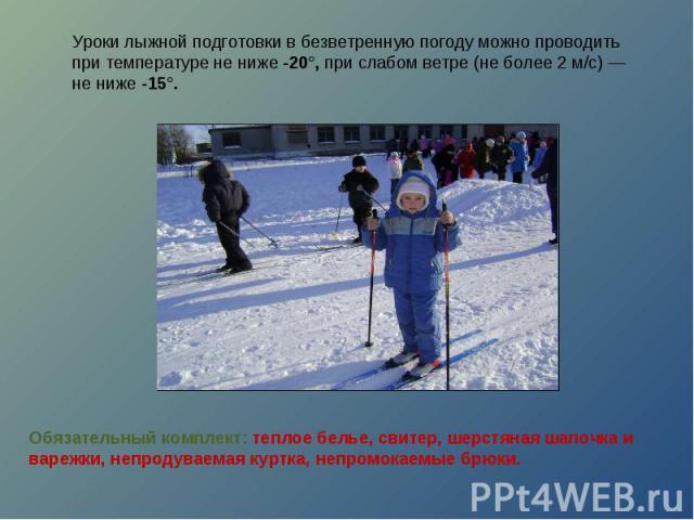 Уроки лыжной подготовки в безветренную погоду можно проводить при температуре не ниже -20°, при слабом ветре (не более 2 м/с) — не ниже -15°.Обязательный комплект: теплое белье, свитер, шерстяная шапочка и варежки, непродуваемая куртка, непромокаемы…