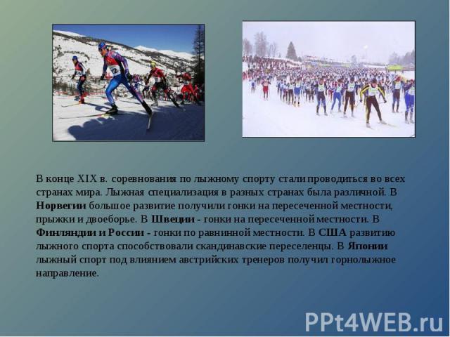 В конце XIX в. соревнования по лыжному спорту стали проводиться во всех странах мира. Лыжная специализация в разных странах была различной. В Норвегии большое развитие получили гонки на пересеченной местности, прыжки и двоеборье. В Швеции - гонки на…