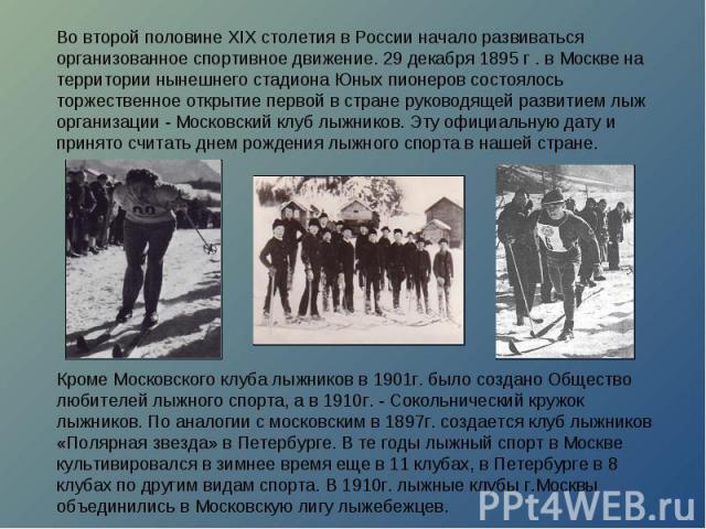 Во второй половине XIX столетия в России начало развиваться организованное спортивное движение. 29 декабря 1895 г . в Москве на территории нынешнего стадиона Юных пионеров состоялось торжественное открытие первой в стране руководящей развитием лыж о…