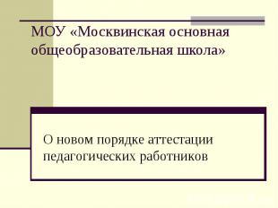 МОУ «Москвинская основная общеобразовательная школа» О новом порядке аттестации