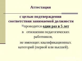 Аттестация с целью подтверждения соответствия занимаемой должностипроводится оди