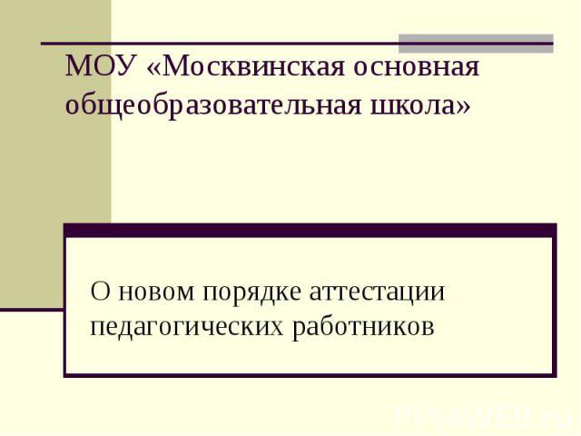 МОУ «Москвинская основная общеобразовательная школа» О новом порядке аттестации педагогических работников