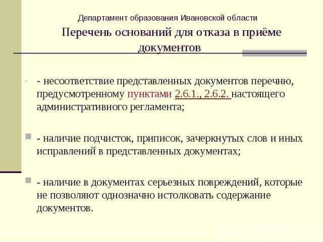 Департамент образования Ивановской области Перечень оснований для отказа в приёме документов- несоответствие представленных документов перечню, предусмотренному пунктами 2.6.1., 2.6.2. настоящего административного регламента;- наличие подчисток, при…