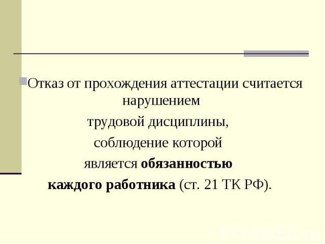 Отказ от прохождения аттестации считается нарушением трудовой дисциплины, соблюдение которой является обязанностью каждого работника (ст. 21 ТК РФ).