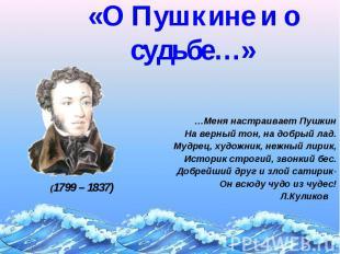 «О Пушкине и о судьбе…» …Меня настраивает Пушкин На верный тон, на добрый лад. М