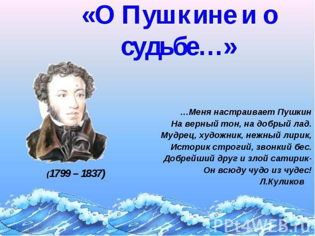 «О Пушкине и о судьбе…» …Меня настраивает Пушкин На верный тон, на добрый лад. Мудрец, художник, нежный лирик, Историк строгий, звонкий бес. Добрейший друг и злой сатирик- Он всюду чудо из чудес! Л.Куликов