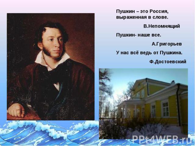 Пушкин – это Россия, выраженная в слове. В.НепомнящийПушкин- наше все. А.ГригорьевУ нас всё ведь от Пушкина. Ф.Достоевский