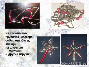 Из стеклянных трубочек мастера собирали бусы, звёздына ёлочные макушкии другие и