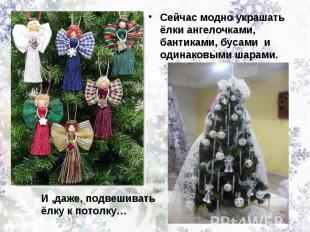Сейчас модно украшать ёлки ангелочками, бантиками, бусами и одинаковыми шарами.И