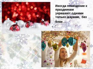 Иногда помещение к праздникам украшают одними только шарами, без ёлки…