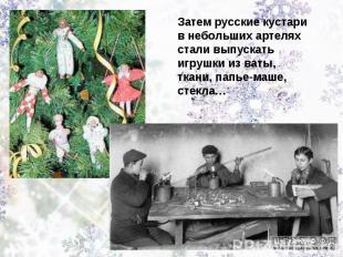 Затем русские кустари в небольших артелях стали выпускать игрушки из ваты, ткани