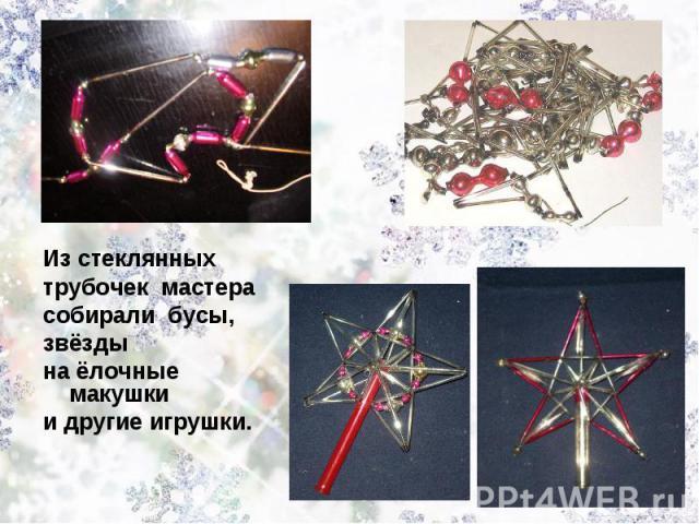 Из стеклянных трубочек мастера собирали бусы, звёздына ёлочные макушкии другие игрушки.