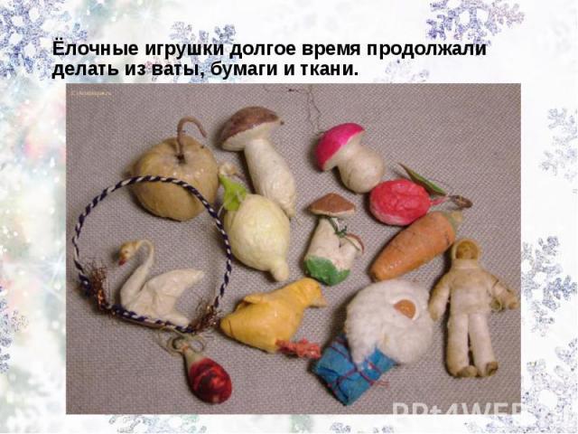 Ёлочные игрушки долгое время продолжали делать из ваты, бумаги и ткани.