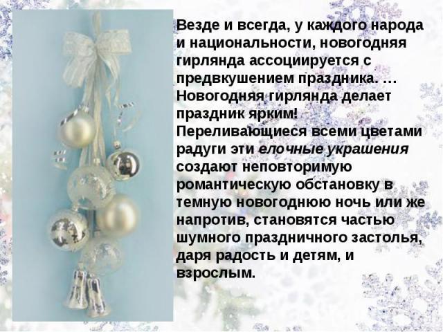 Везде и всегда, у каждого народа и национальности, новогодняя гирлянда ассоциируется с предвкушением праздника.…Новогодняя гирлянда делает праздник ярким! Переливающиеся всеми цветами радуги эти елочные украшения создают неповторимую романтическую …