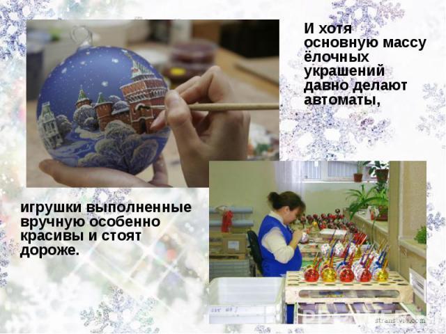И хотя основную массу ёлочных украшений давно делают автоматы,игрушки выполненные вручную особенно красивы и стоят дороже.