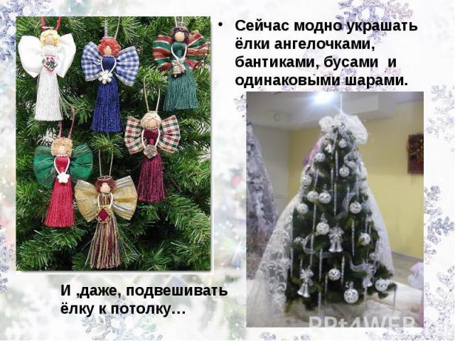 Сейчас модно украшать ёлки ангелочками, бантиками, бусами и одинаковыми шарами.И ,даже, подвешивать ёлку к потолку…