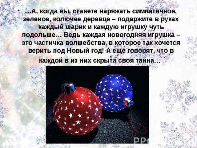 …А, когда вы, станете наряжать симпатичное, зеленое, колючее деревце – подержите в руках каждый шарик и каждую игрушку чуть подольше… Ведь каждая новогодняя игрушка – это частичка волшебства, в которое так хочется верить под Новый год! А еще говорят…