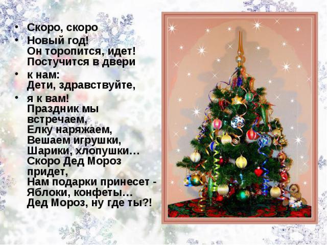Скоро, скоро Новый год! Он торопится, идет! Постучится в двери к нам:Дети, здравствуйте, я к вам! Праздник мы встречаем, Елку наряжаем, Вешаем игрушки, Шарики, хлопушки… Скоро Дед Мороз придет,Нам подарки принесет - Яблоки, конфеты… Дед Мороз, ну где ты?!