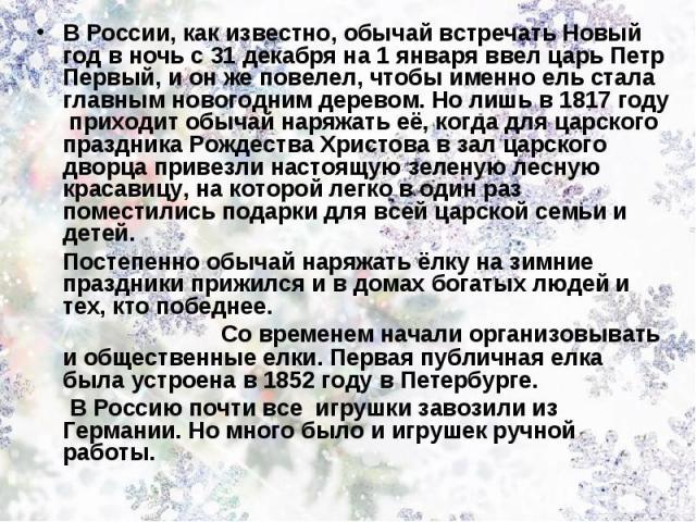 В России, как известно, обычай встречать Новый год в ночь с 31 декабря на 1 января ввел царь Петр Первый, и он же повелел, чтобы именно ель стала главным новогодним деревом. Но лишь в 1817 году приходит обычай наряжать её, когда для царского праздни…