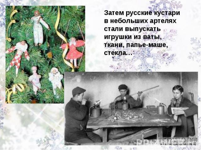 Затем русские кустари в небольших артелях стали выпускать игрушки из ваты, ткани, папье-маше, стекла…