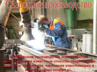 Сварочное производствоВ сварочном производстве используются практически все изве