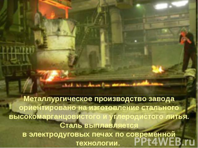 Металлургическое производство завода ориентировано на изготовление стального высокомарганцовистого и углеродистого литья. Сталь выплавляется в электродуговых печах по современной технологии.