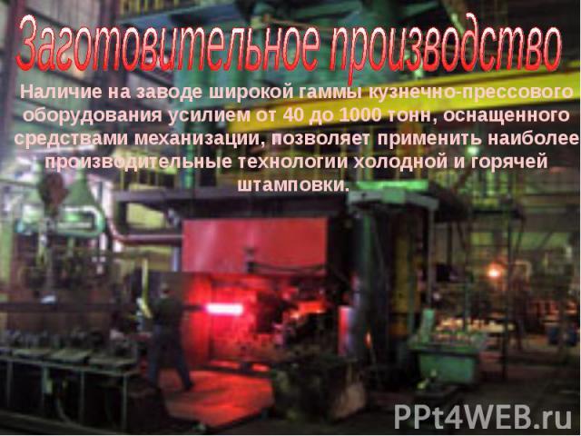 Заготовительное производство Наличие на заводе широкой гаммы кузнечно-прессового оборудования усилием от 40 до 1000 тонн, оснащенного средствами механизации, позволяет применить наиболее производительные технологии холодной и горячей штамповки.
