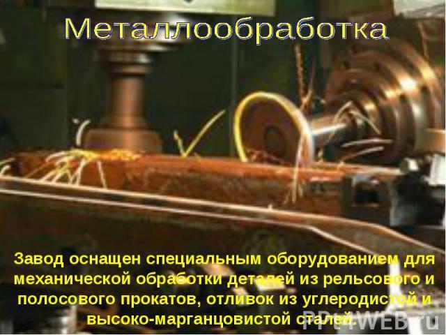 Металлообработка Завод оснащен специальным оборудованием для механической обработки деталей из рельсового и полосового прокатов, отливок из углеродистой и высоко-марганцовистой сталей.