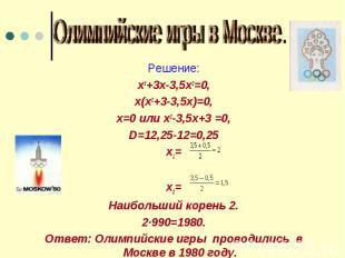 Олимпийские игры в Москве. Решение:х3+3х-3,5х2=0,х(х2+3-3,5х)=0,х=0 или х2-3,5х+
