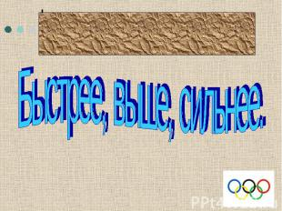 Олимпийский девизБыстрее, выше, сильнее.