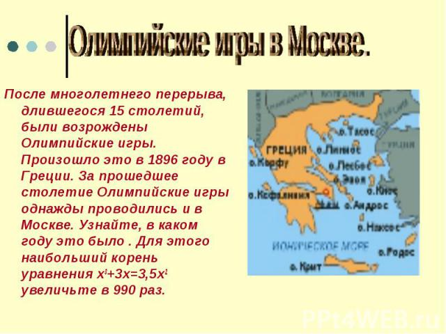 Олимпийские игры в Москве После многолетнего перерыва, длившегося 15 столетий, были возрождены Олимпийские игры. Произошло это в 1896 году в Греции. За прошедшее столетие Олимпийские игры однажды проводились и в Москве. Узнайте, в каком году это был…