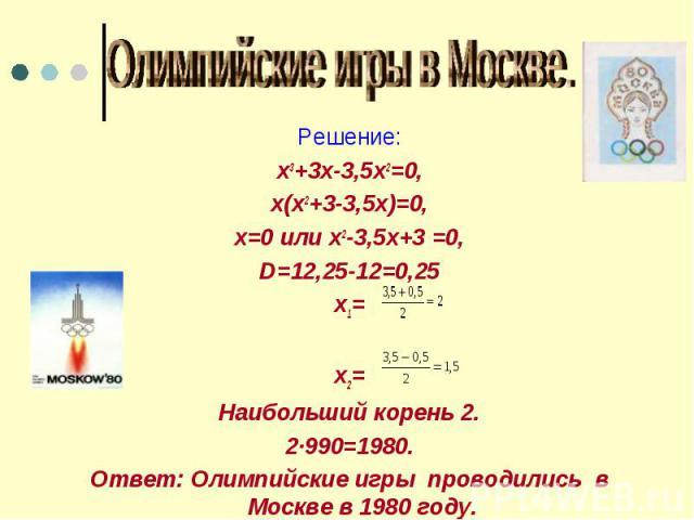 Олимпийские игры в Москве. Решение:х3+3х-3,5х2=0,х(х2+3-3,5х)=0,х=0 или х2-3,5х+3 =0,D=12,25-12=0,25х1=х2=Наибольший корень 2.2·990=1980.Ответ: Олимпийские игры проводились в Москве в 1980 году.