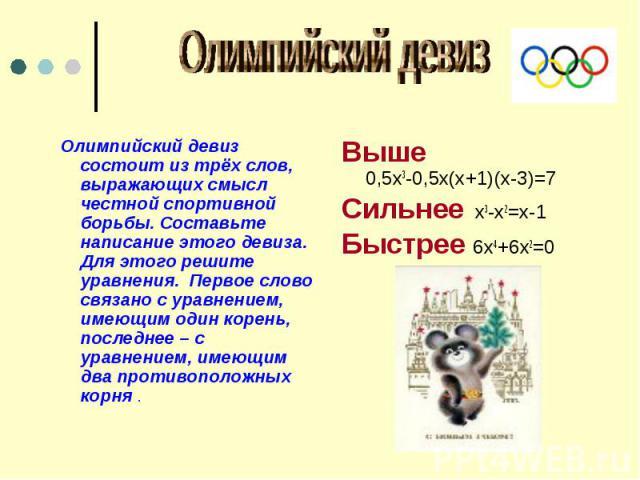Олимпийский девиз Олимпийский девиз состоит из трёх слов, выражающих смысл честной спортивной борьбы. Составьте написание этого девиза. Для этого решите уравнения. Первое слово связано с уравнением, имеющим один корень, последнее – с уравнением, име…