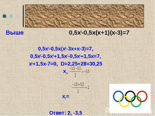 Олимпийский девиз0,5х3-0,5х(х2-3х+х-3)=7,0,5х3-0,5х3+1,5х2-0,5х2+1,5х=7,х2+1,5х-7=0, D=2,25+28=30,25х1= х2= Ответ: 2, -3,5Второе слово – выше.