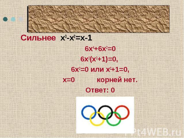 Олимпийский девиз Сильнее х3-х2=х-16х4+6х2=06х2(х2+1)=0, 6х2=0 или х2+1=0,х=0 корней нет.Ответ: 0