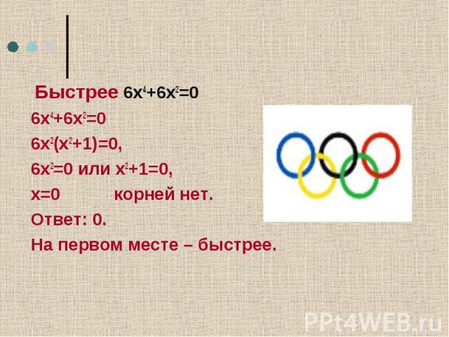Олимпийский девиз Быстрее 6х4+6х2=06х4+6х2=06х2(х2+1)=0, 6х2=0 или х2+1=0,х=0 корней нет.Ответ: 0.На первом месте – быстрее.