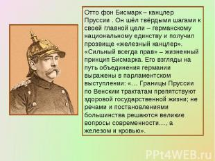 Отто фон Бисмарк – канцлер Пруссии . Он шёл твёрдыми шагами к своей главной цели
