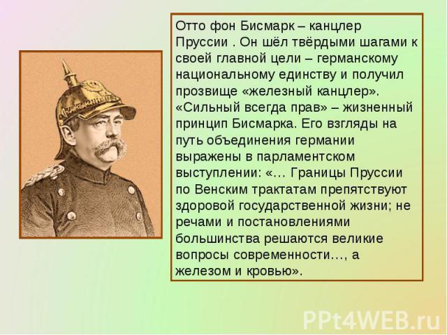 Отто фон Бисмарк – канцлер Пруссии . Он шёл твёрдыми шагами к своей главной цели – германскому национальному единству и получил прозвище «железный канцлер». «Сильный всегда прав» – жизненный принцип Бисмарка. Его взгляды на путь объединения германии…
