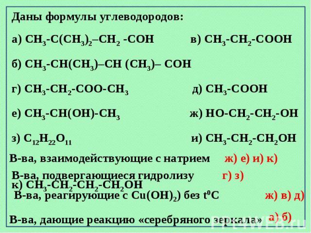 Даны формулы углеводородов: а) CH3-C(CH3)2–CH2 -CОH в) CH3-CH2-CООH б) CH3-CН(CH3)–CH (CH3)– CОHг) CH3-CH2-CОО-CH3 д) CH3-CООH е) CH3-CН(ОН)-CH3 ж) HО-CH2-CH2-ОН з) C12H22О11 и) CH3-CH2-CН2ОH к) CH3-CH2-CH2-CН2ОH