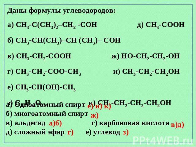 Даны формулы углеводородов: а) CH3-C(CH3)2–CH2 -CОH д) CH3-CООH б) CH3-CН(CH3)–CH (CH3)– CОH в) CH3-CH2-CООH ж) HО-CH2-CH2-ОН г) CH3-CH2-CОО-CH3 и) CH3-CH2-CН2ОH е) CH3-CН(ОН)-CH3з) C12H22О11 к) CH3-CH2-CH2-CН2ОH а) Одноатомный спирт б) многоатомный…