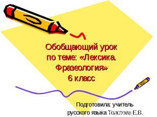 Обобщающий урок по теме: «Лексика. Фразеология» 6 класс Подготовила: учитель рус