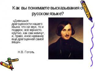 Как вы понимаете высказывания о русском языке? «Дивишься драгоценности нашего яз