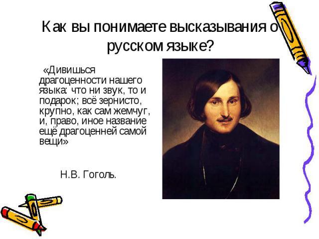 Как вы понимаете высказывания о русском языке? «Дивишься драгоценности нашего языка: что ни звук, то и подарок; всё зернисто, крупно, как сам жемчуг, и, право, иное название ещё драгоценней самой вещи» Н.В. Гоголь.
